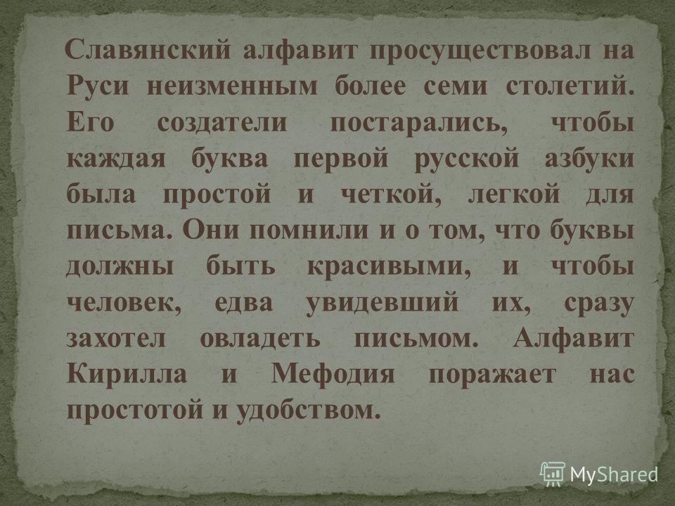 Славянский алфавит просуществовал на Руси неизменным более семи столетий. Его создатели постарались, чтобы каждая буква первой русской азбуки была простой и четкой, легкой для письма. Они помнили и о том, что буквы должны быть красивыми, и чтобы чело