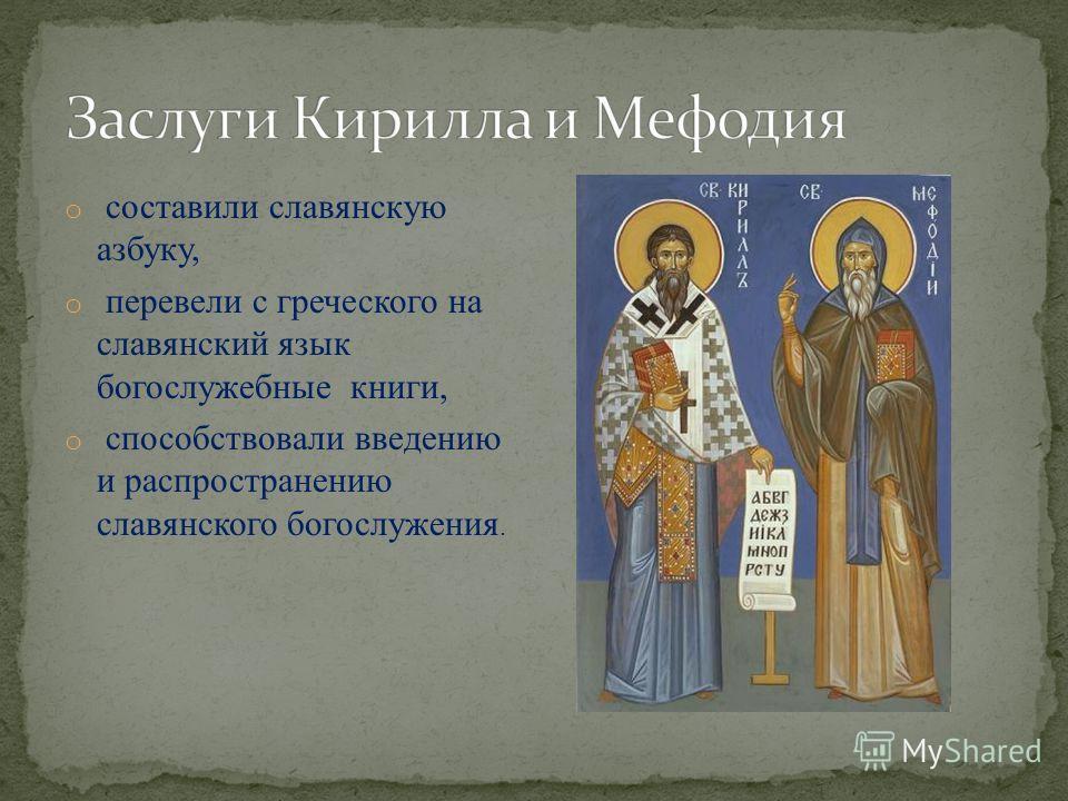 o составили славянскую азбуку, o перевели с греческого на славянский язык богослужебные книги, o способствовали введению и распространению славянского богослужения.