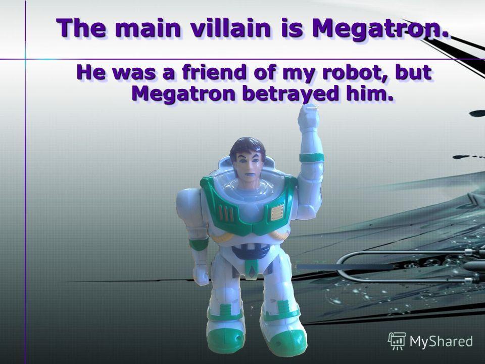The main villain is Megatron. He was a friend of my robot, but Megatron betrayed him.