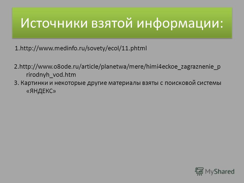 Источники взятой информации: 1.http://www.medinfo.ru/sovety/ecol/11.phtml 2.http://www.o8ode.ru/article/planetwa/mere/himi4eckoe_zagraznenie_p rirodnyh_vod.htm 3. Картинки и некоторые другие материалы взяты с поисковой системы «ЯНДЕКС»