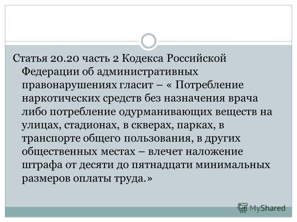 Статья 20.20 часть 2 Кодекса Российской Федерации об административных правонарушениях гласит – « Потребление наркотических средств без назначения врача либо потребление одурманивающих веществ на улицах, стадионах, в скверах, парках, в транспорте обще