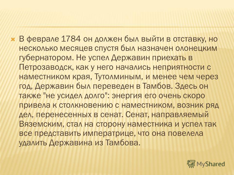В феврале 1784 он должен был выйти в отставку, но несколько месяцев спустя был назначен олонецким губернатором. Не успел Державин приехать в Петрозаводск, как у него начались неприятности с наместником края, Тутолминым, и менее чем через год, Держави