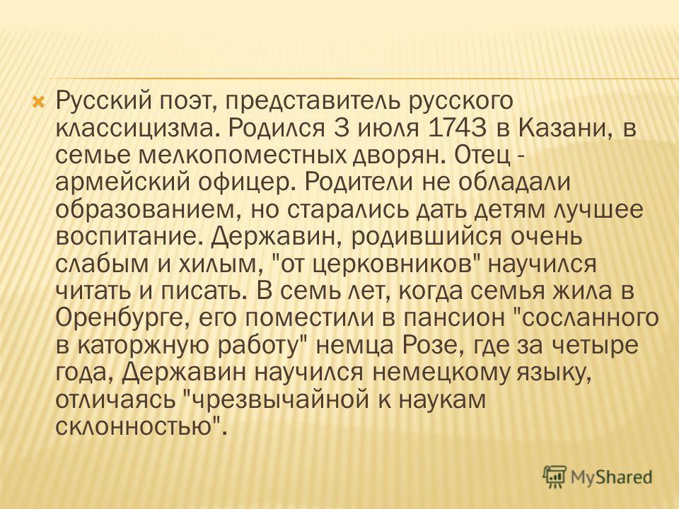 Русский поэт, представитель русского классицизма. Родился 3 июля 1743 в Казани, в семье мелкопоместных дворян. Отец - армейский офицер. Родители не обладали образованием, но старались дать детям лучшее воспитание. Державин, родившийся очень слабым и