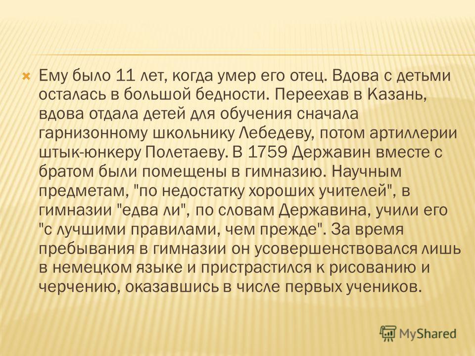 Ему было 11 лет, когда умер его отец. Вдова с детьми осталась в большой бедности. Переехав в Казань, вдова отдала детей для обучения сначала гарнизонному школьнику Лебедеву, потом артиллерии штык-юнкеру Полетаеву. В 1759 Державин вместе с братом были