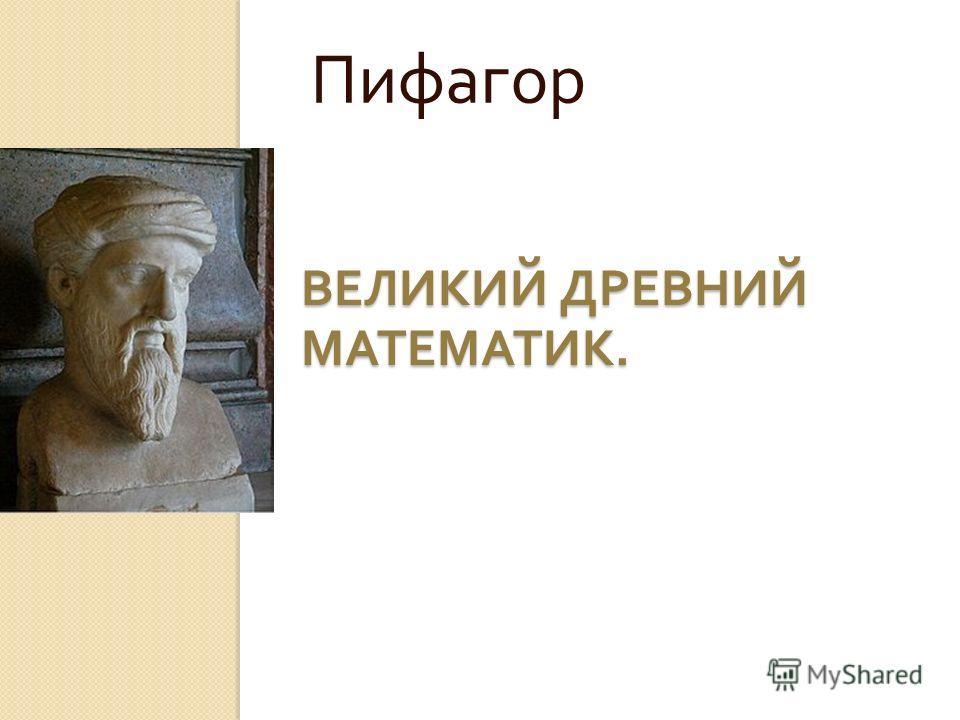 ВЕЛИКИЙ ДРЕВНИЙ МАТЕМАТИК. Пифагор