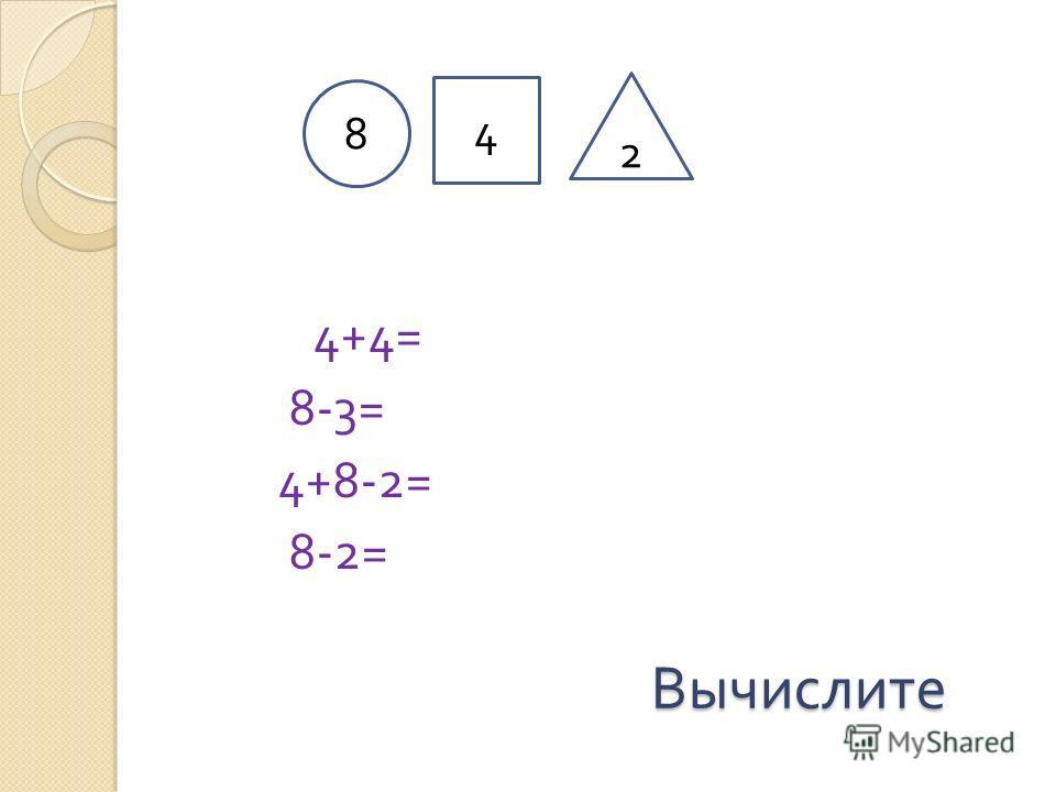 Вычислите Вычислите 4+4= 8-3= 4+8-2= 8-2= 8 4 2