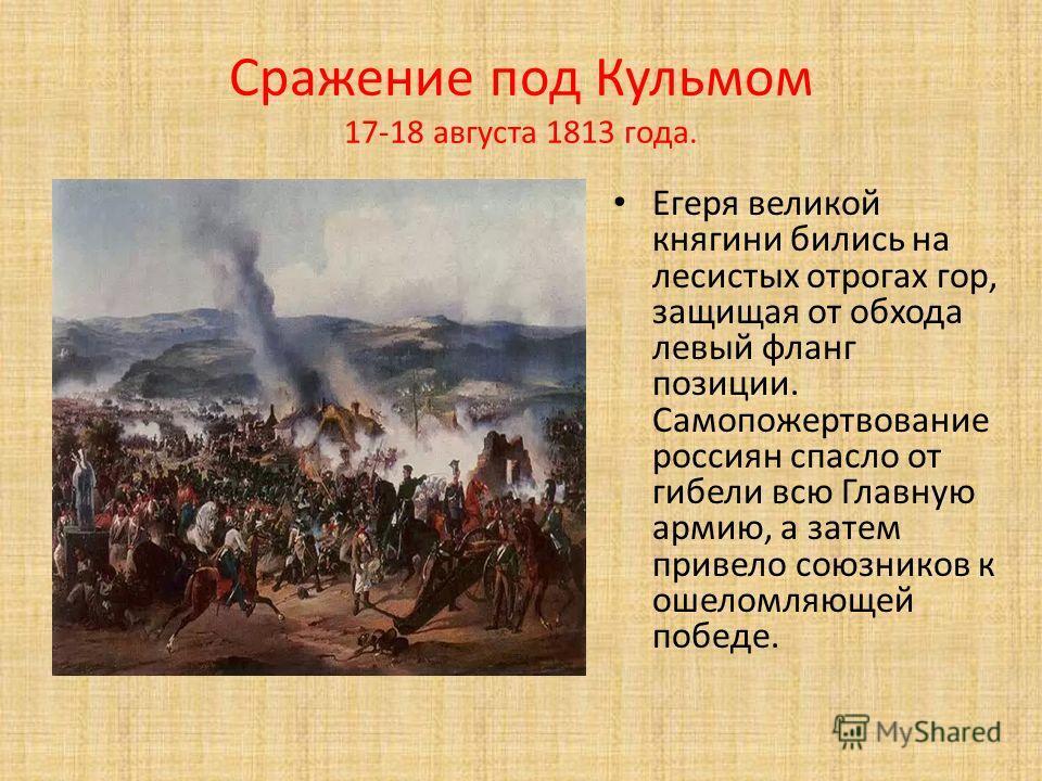 Сражение под Кульмом 17-18 августа 1813 года. Егеря великой княгини бились на лесистых отрогах гор, защищая от обхода левый фланг позиции. Самопожертвование россиян спасло от гибели всю Главную армию, а затем привело союзников к ошеломляющей победе.