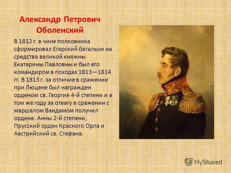 Александр Петрович Оболенский В 1812 г. в чине полковника сформировал Егерский батальон на средства великой княжны Екатерины Павловны и был его командиром в походах 18131814 гг. В 1813 г. за отличие в сражении при Люцене был награжден орденом св. Гео