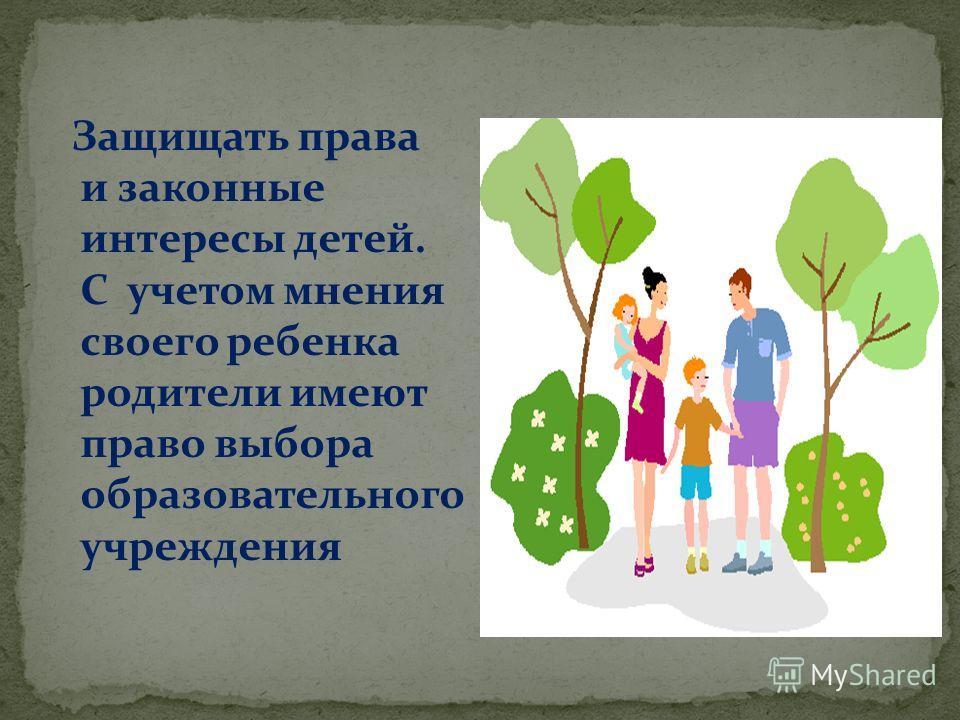 Защищать права и законные интересы детей. С учетом мнения своего ребенка родители имеют право выбора образовательного учреждения