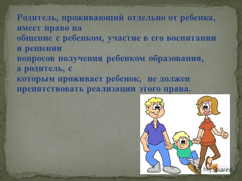 Р одитель, проживающий отдельно от ребенка, имеет право на общение с ребенком, участие в его воспитании и решении вопросов получения ребенком образования, а родитель, с которым проживает ребенок, не должен препятствовать реализации этого права.