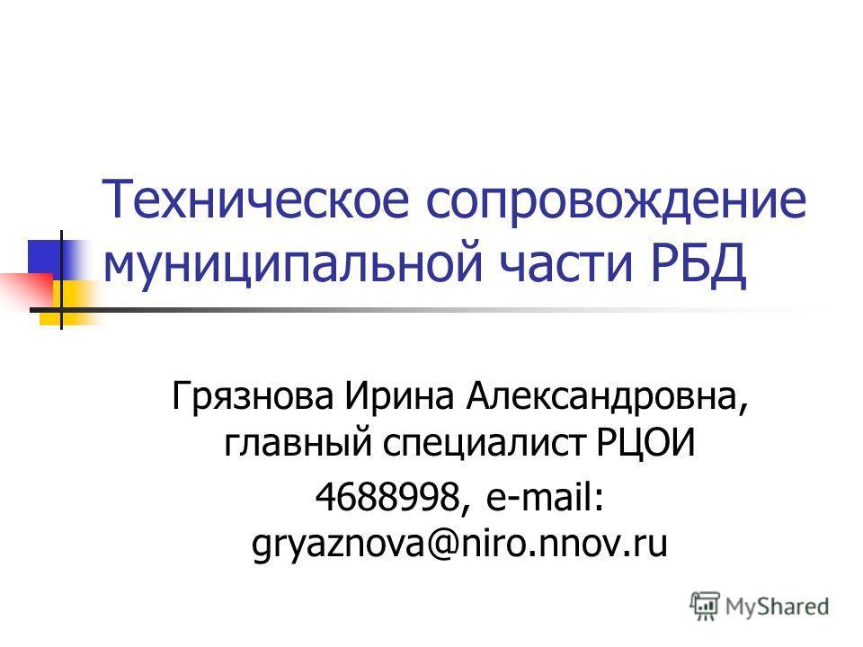 Техническое сопровождение муниципальной части РБД Грязнова Ирина Александровна, главный специалист РЦОИ 4688998, e-mail: gryaznova@niro.nnov.ru
