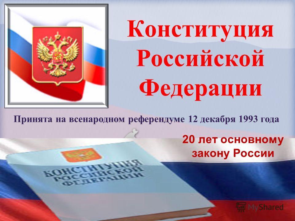 Конституция Российской Федерации Принята на всенародном референдуме 12 декабря 1993 года 20 лет основному закону России