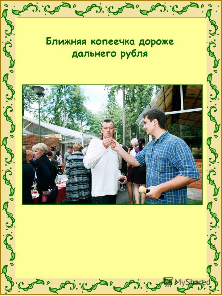 Ближняя копеечка дороже дальнего рубля