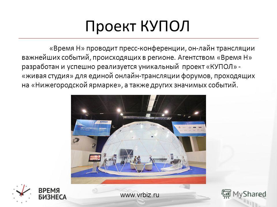 www.vrbiz.ru Проект КУПОЛ «Время Н» проводит пресс-конференции, он-лайн трансляции важнейших событий, происходящих в регионе. Агентством «Время Н» разработан и успешно реализуется уникальный проект «КУПОЛ» - «живая студия» для единой онлайн-трансляци