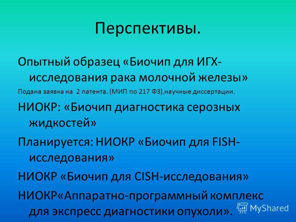 Перспективы. Опытный образец «Биочип для ИГХ- исследования рака молочной железы» Подана заявка на 2 патента. (МИП по 217 ФЗ),научные диссертации. НИОКР: «Биочип диагностика серозных жидкостей» Планируется: НИОКР «Биочип для FISH- исследования» НИОКР