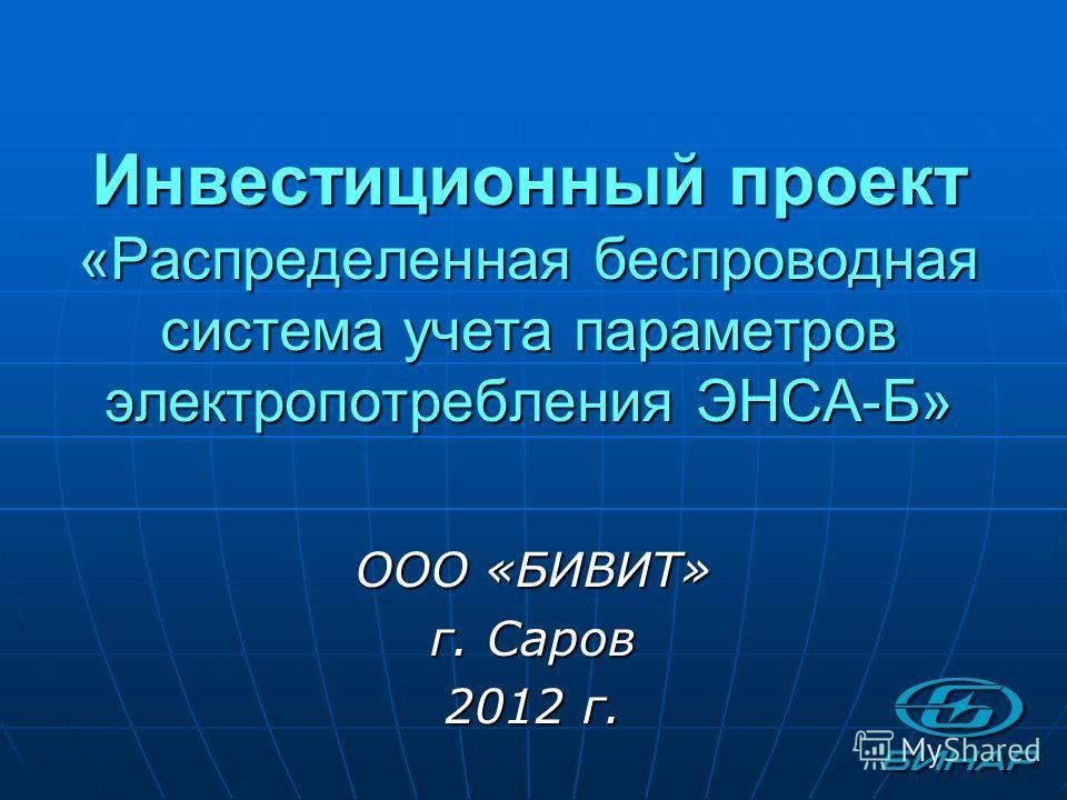 Инвестиционный проект «Распределенная беспроводная система учета параметров электропотребления ЭНСА-Б» ООО «БИВИТ» г. Саров 2012 г.