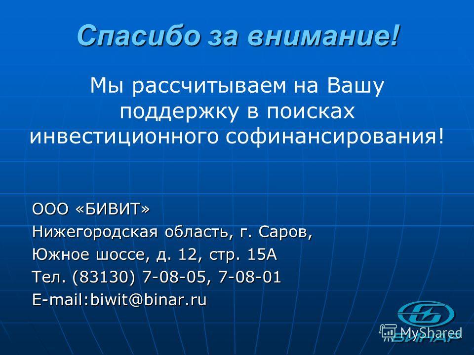 Спасибо за внимание! ООО «БИВИТ» Нижегородская область, г. Саров, Южное шоссе, д. 12, стр. 15А Тел. (83130) 7-08-05, 7-08-01 E-mail:biwit@binar.ru Мы рассчитываем на Вашу поддержку в поисках инвестиционного софинансирования!
