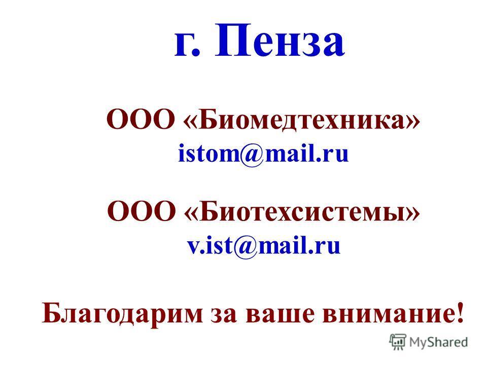Благодарим за ваше внимание! г. Пенза ООО «Биомедтехника» istom@mail.ru ООО «Биотехсистемы» v.ist@mail.ru