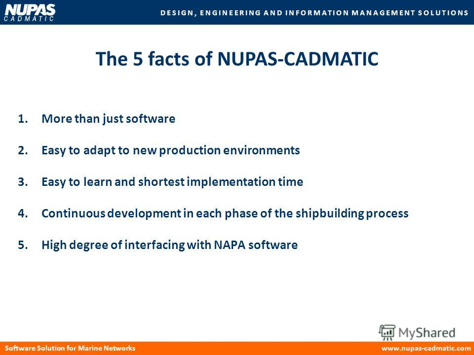 DESIGN, ENGINEERING AND INFORMATION MANAGEMENT SOLUTIONS Software Solution for Marine Networkswww.nupas-cadmatic.com 1.More than just software 2.Easy to adapt to new production environments 3.Easy to learn and shortest implementation time 4.Continuou