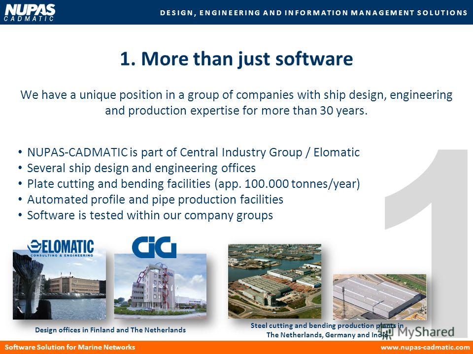 DESIGN, ENGINEERING AND INFORMATION MANAGEMENT SOLUTIONS Software Solution for Marine Networkswww.nupas-cadmatic.com 1 We have a unique position in a group of companies with ship design, engineering and production expertise for more than 30 years. 1.