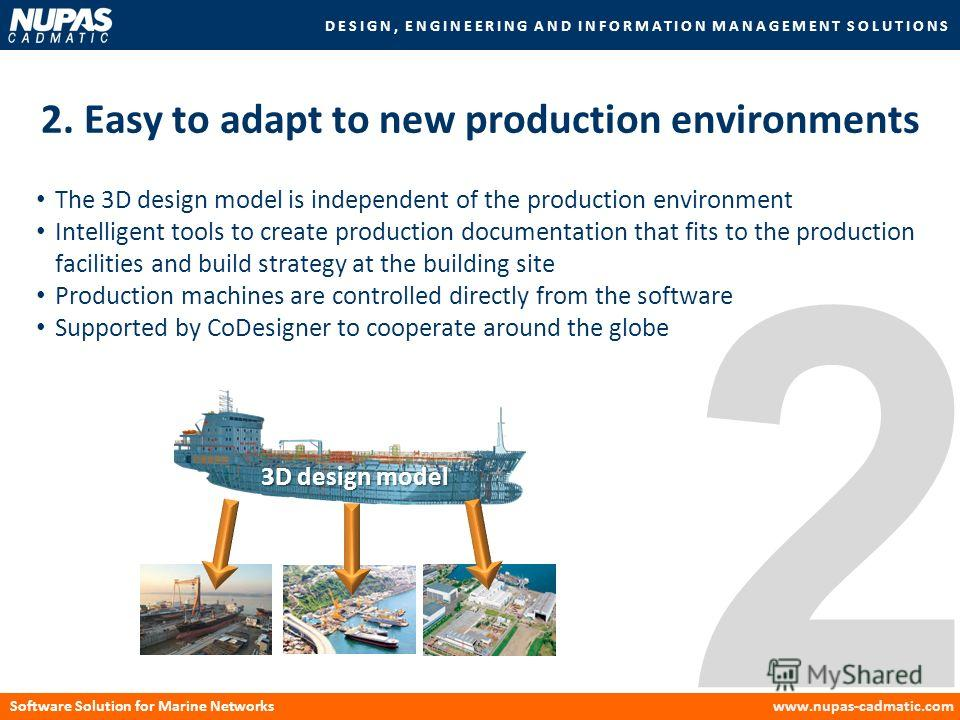 DESIGN, ENGINEERING AND INFORMATION MANAGEMENT SOLUTIONS Software Solution for Marine Networkswww.nupas-cadmatic.com 2 2. Easy to adapt to new production environments 3D design model The 3D design model is independent of the production environment In