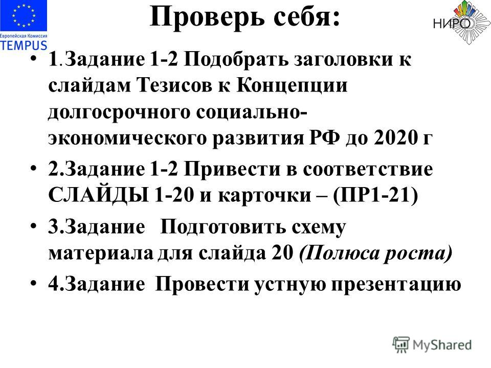 Проверь себя: 1.Задание 1-2 Подобрать заголовки к слайдам Тезисов к Концепции долгосрочного социально- экономического развития РФ до 2020 г 2.Задание 1-2 Привести в соответствие СЛАЙДЫ 1-20 и карточки – (ПР1-21) 3.Задание Подготовить схему материала