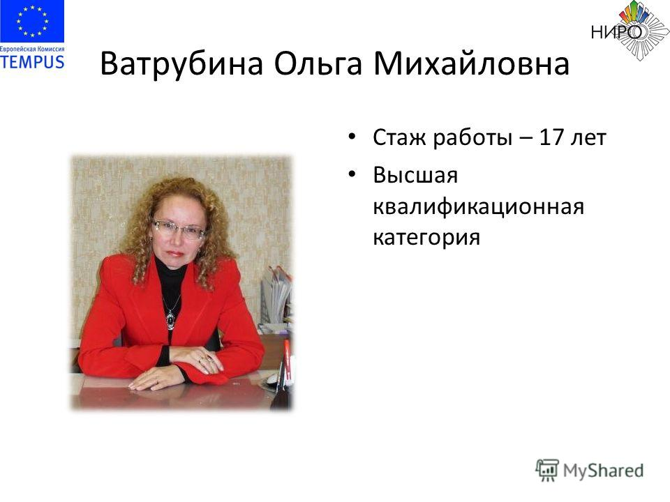 Ватрубина Ольга Михайловна Стаж работы – 17 лет Высшая квалификационная категория