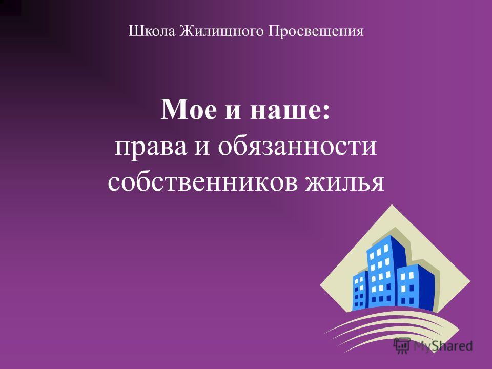 Мое и наше: права и обязанности собственников жилья Школа Жилищного Просвещения