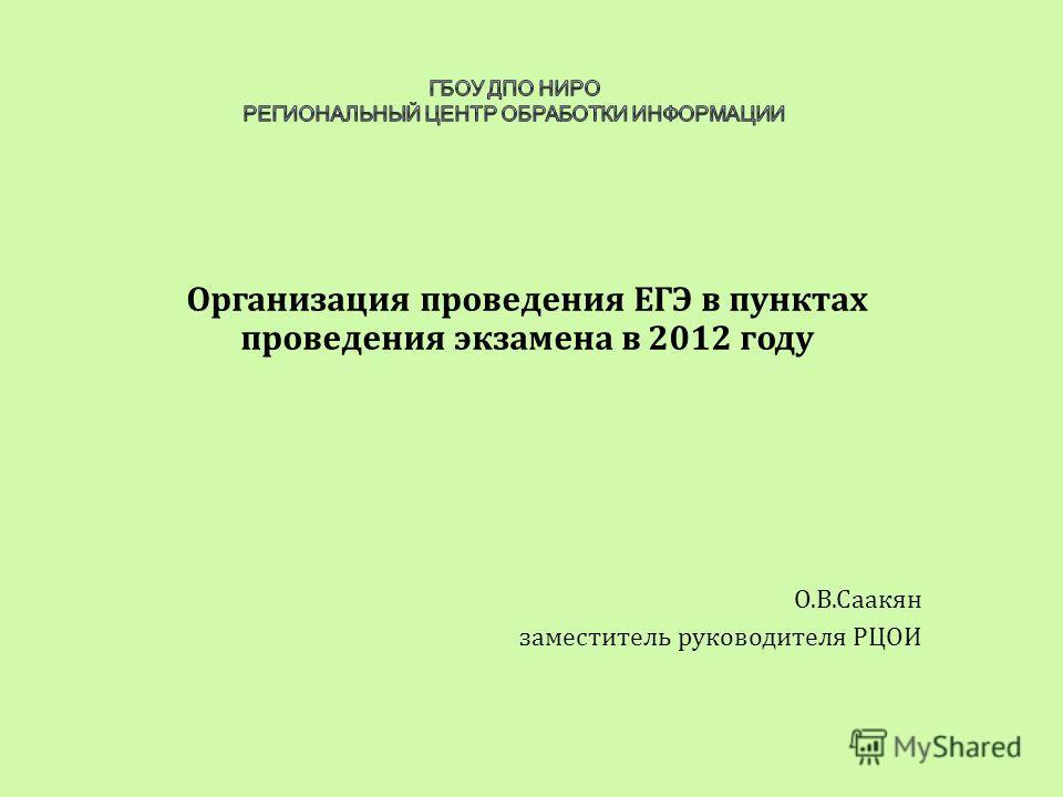 Организация проведения ЕГЭ в пунктах проведения экзамена в 2012 году О.В.Саакян заместитель руководителя РЦОИ