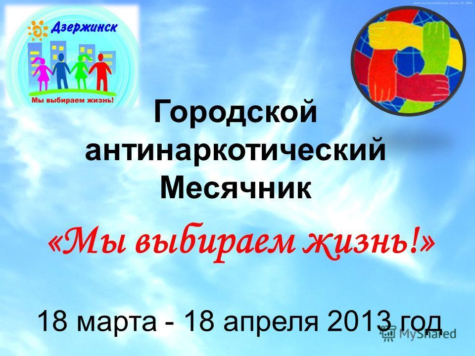 «Мы выбираем жизнь!» Городской антинаркотический Месячник 18 марта - 18 апреля 2013 год