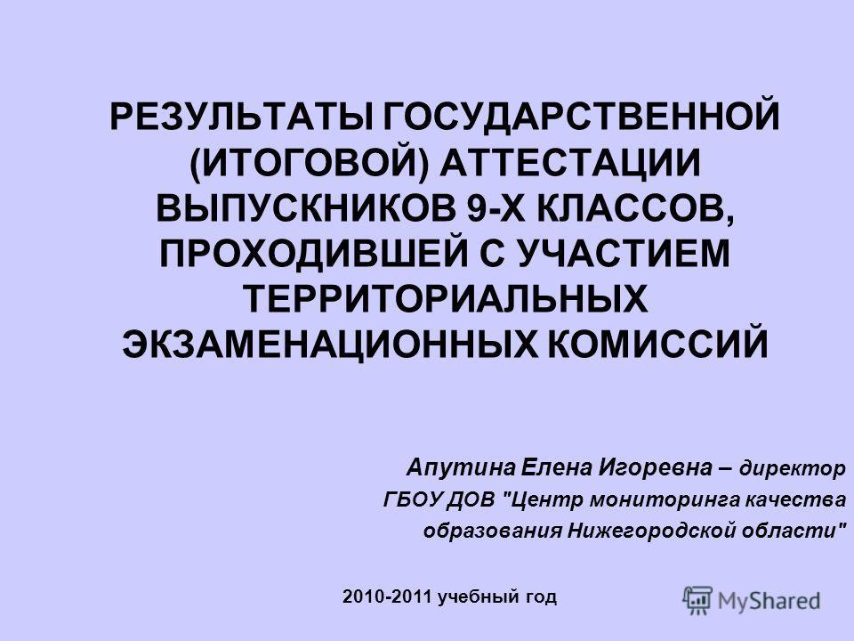 РЕЗУЛЬТАТЫ ГОСУДАРСТВЕННОЙ (ИТОГОВОЙ) АТТЕСТАЦИИ ВЫПУСКНИКОВ 9-Х КЛАССОВ, ПРОХОДИВШЕЙ С УЧАСТИЕМ ТЕРРИТОРИАЛЬНЫХ ЭКЗАМЕНАЦИОННЫХ КОМИССИЙ 2010-2011 учебный год Апутина Елена Игоревна – директор ГБОУ ДОВ