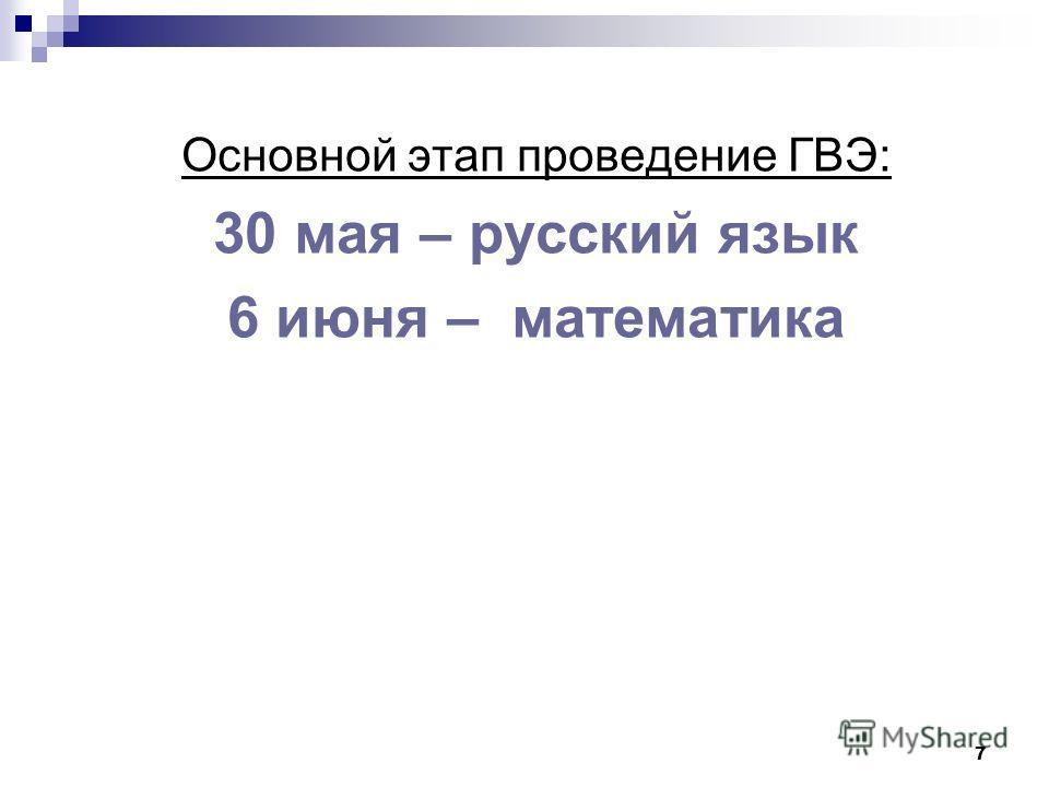 7 Основной этап проведение ГВЭ: 30 мая – русский язык 6 июня – математика