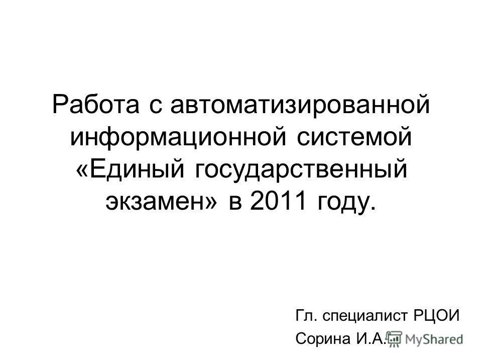 Работа с автоматизированной информационной системой «Единый государственный экзамен» в 2011 году. Гл. специалист РЦОИ Сорина И.А.