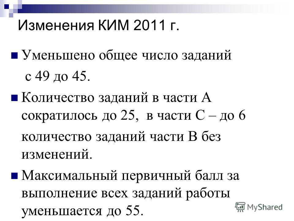Изменения КИМ 2011 г. Уменьшено общее число заданий с 49 до 45. Количество заданий в части А сократилось до 25, в части С – до 6 количество заданий части В без изменений. Максимальный первичный балл за выполнение всех заданий работы уменьшается до 55