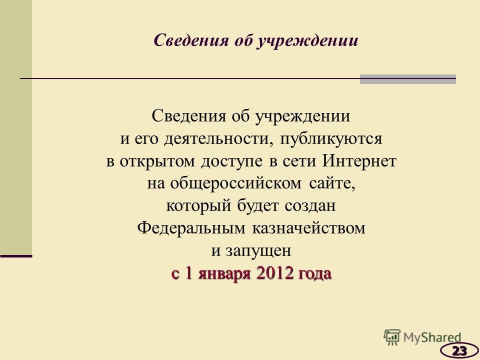 Сведения об учреждении 23 и его деятельности, публикуются в открытом доступе в сети Интернет на общероссийском сайте, который будет создан Федеральным казначейством и запущен с 1 января 2012 года
