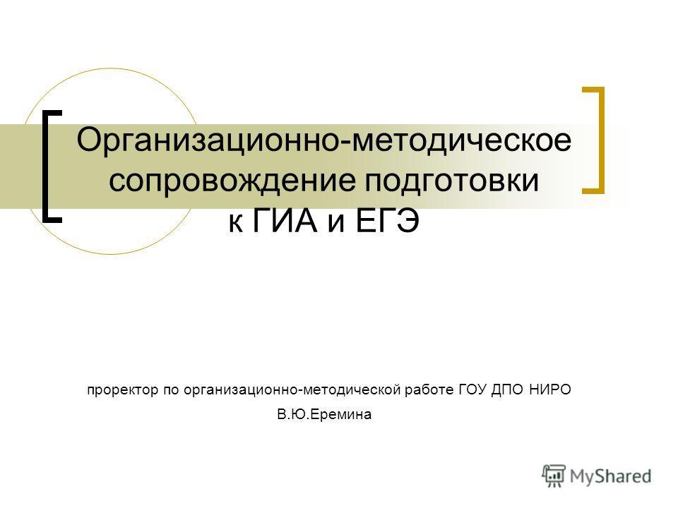 Организационно-методическое сопровождение подготовки к ГИА и ЕГЭ проректор по организационно-методической работе ГОУ ДПО НИРО В.Ю.Еремина
