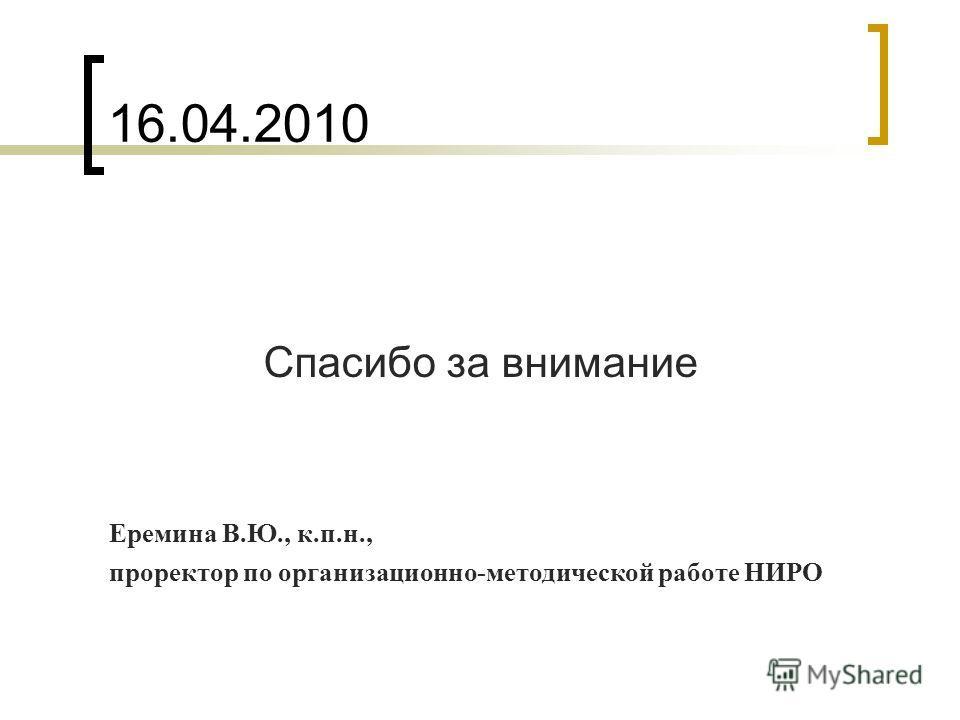 16.04.2010 Спасибо за внимание Еремина В.Ю., к.п.н., проректор по организационно-методической работе НИРО
