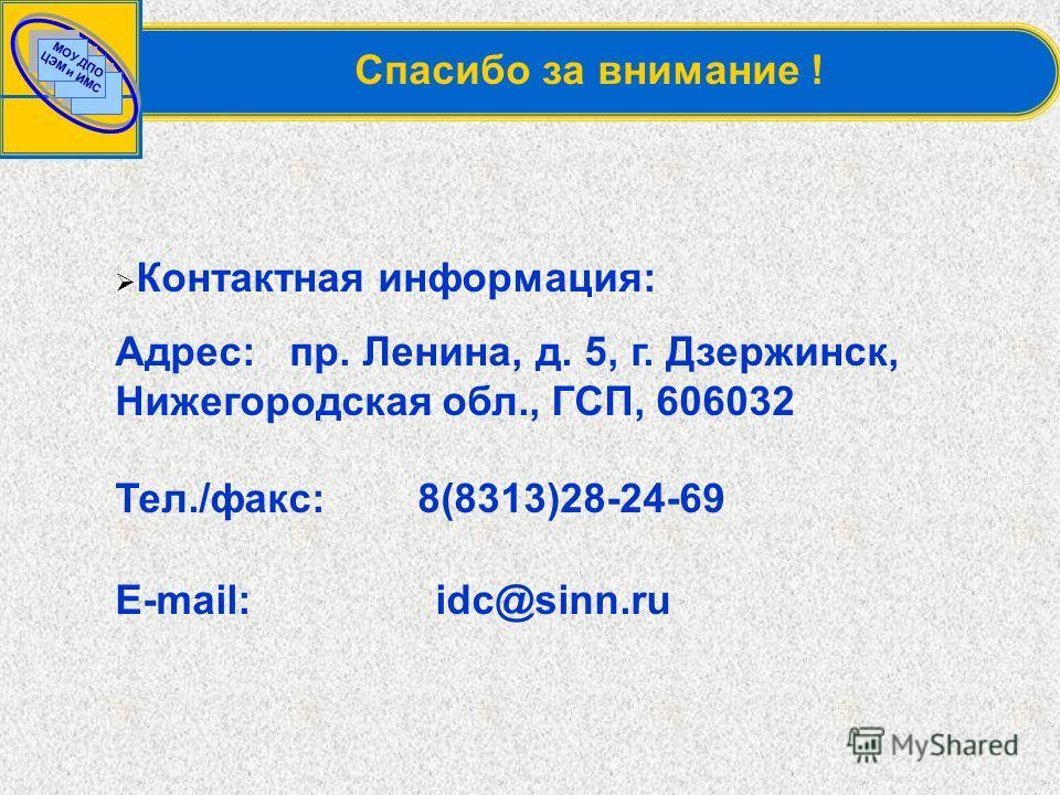МОУ ДПО ЦЭМ и ИМС Спасибо за внимание ! Контактная информация: Адрес: пр. Ленина, д. 5, г. Дзержинск, Нижегородская обл., ГСП, 606032 Тел./факс: 8(8313)28-24-69 E-mail: idc@sinn.ru