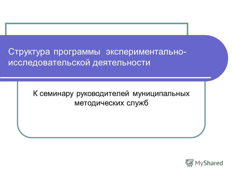 Структура программы экспериментально- исследовательской деятельности К семинару руководителей муниципальных методических служб