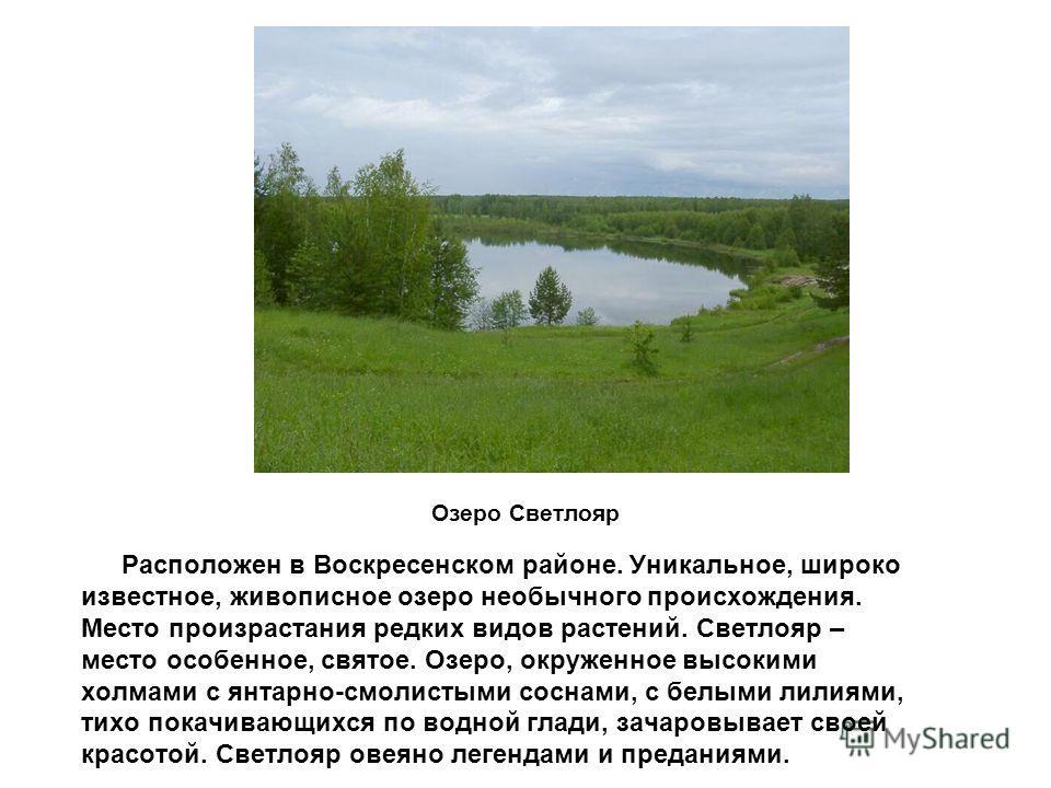 Озеро Светлояр Расположен в Воскресенском районе. Уникальное, широко известное, живописное озеро необычного происхождения. Место произрастания редких видов растений. Светлояр – место особенное, святое. Озеро, окруженное высокими холмами с янтарно-смо