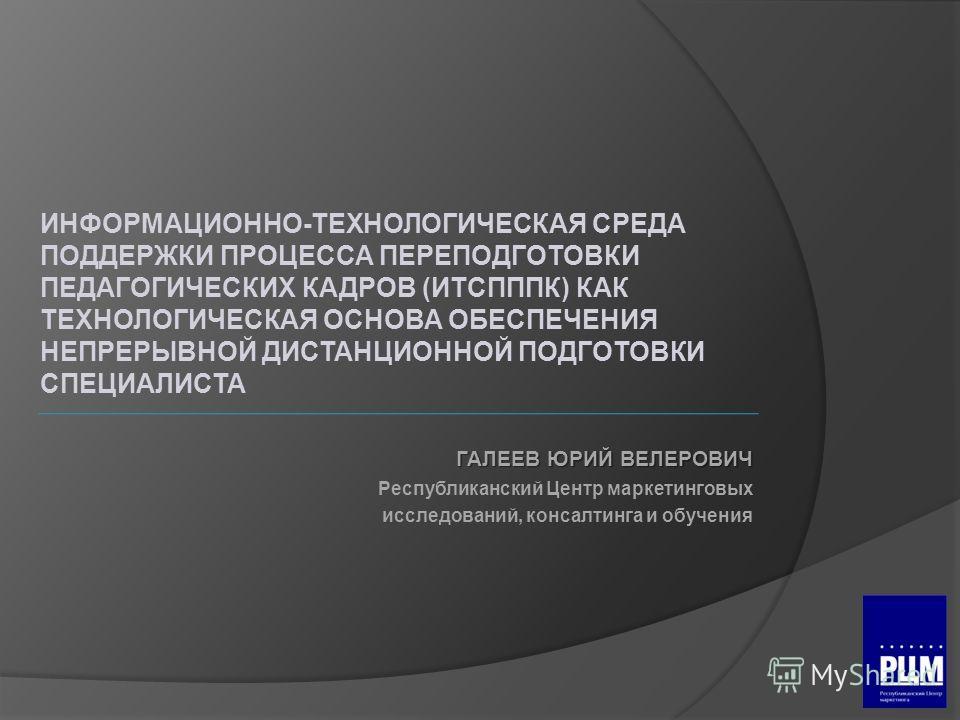 ГАЛЕЕВ ЮРИЙ ВЕЛЕРОВИЧ Республиканский Центр маркетинговых исследований, консалтинга и обучения ИНФОРМАЦИОННО-ТЕХНОЛОГИЧЕСКАЯ СРЕДА ПОДДЕРЖКИ ПРОЦЕССА ПЕРЕПОДГОТОВКИ ПЕДАГОГИЧЕСКИХ КАДРОВ (ИТСПППК) КАК ТЕХНОЛОГИЧЕСКАЯ ОСНОВА ОБЕСПЕЧЕНИЯ НЕПРЕРЫВНОЙ ДИ