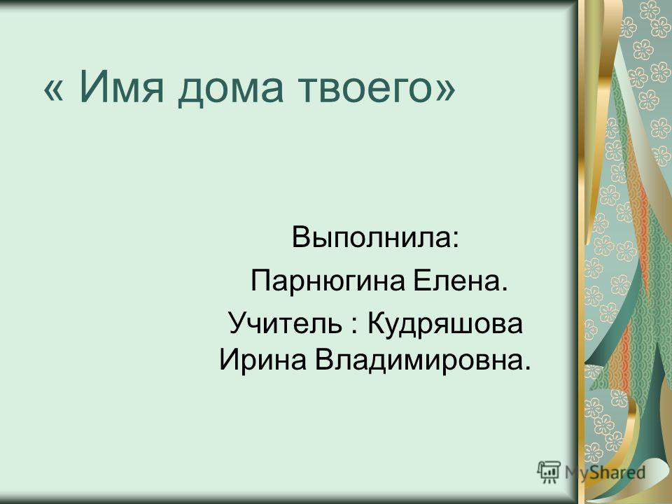 « Имя дома твоего» Выполнила: Парнюгина Елена. Учитель : Кудряшова Ирина Владимировна.