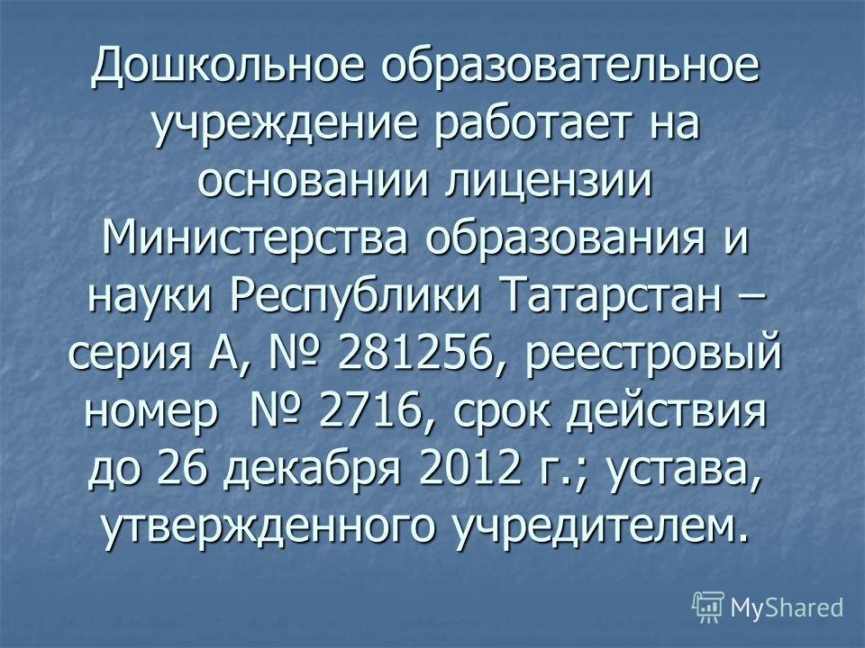 Дошкольное образовательное учреждение работает на основании лицензии Министерства образования и науки Республики Татарстан – серия А, 281256, реестровый номер 2716, срок действия до 26 декабря 2012 г.; устава, утвержденного учредителем.