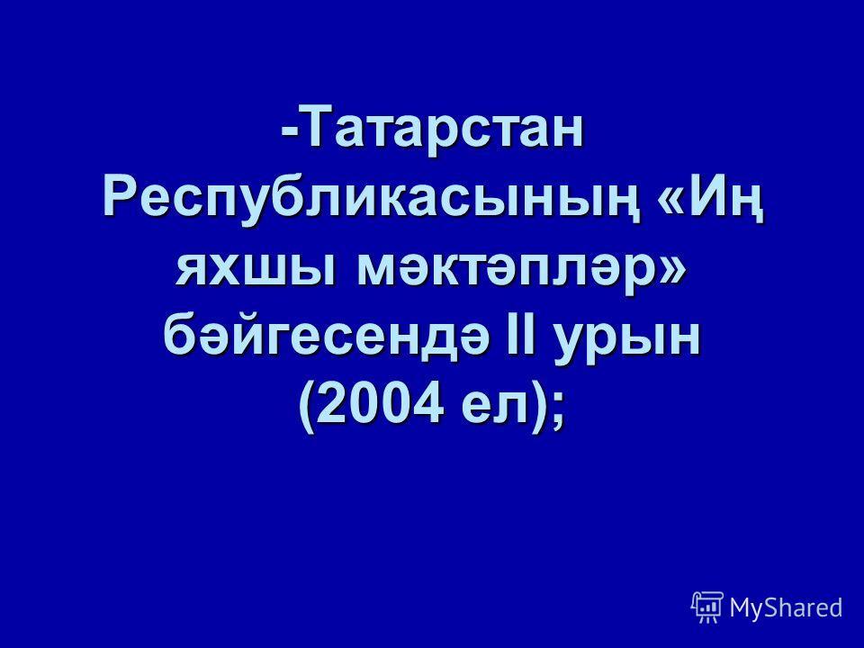 -Татарстан Республикасының «Иң яхшы мәктәпләр» бәйгесендә II урын (2004 ел);
