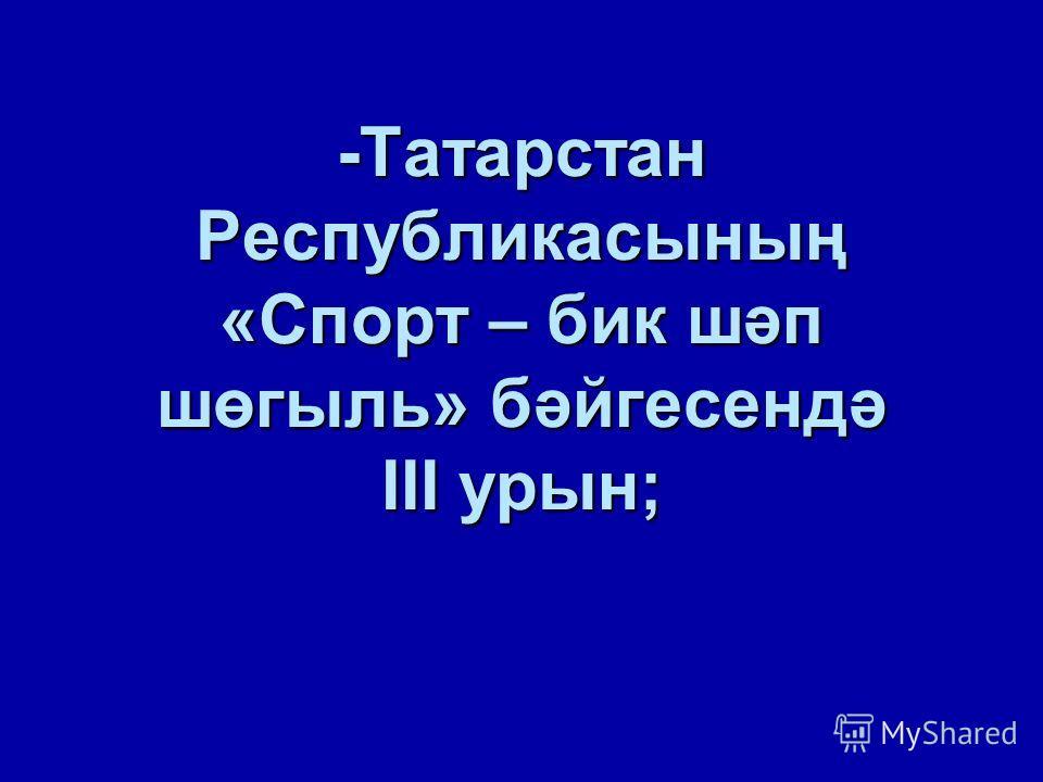 -Татарстан Республикасының «Спорт – бик шәп шөгыль» бәйгесендә III урын;
