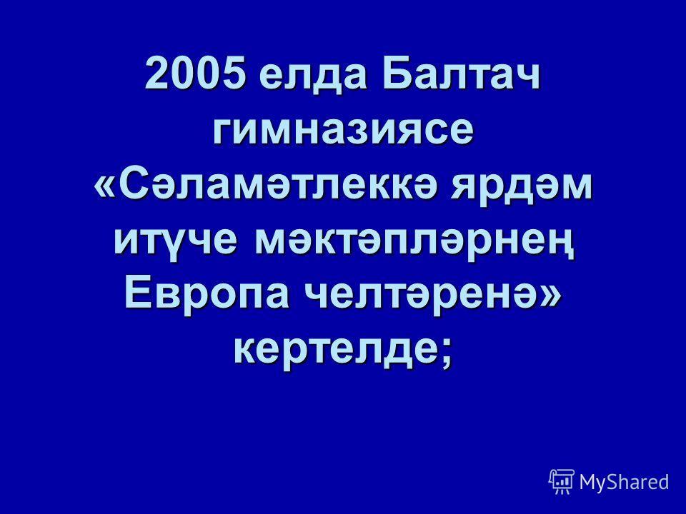 2005 елда Балтач гимназиясе «Сәламәтлеккә ярдәм итүче мәктәпләрнең Европа челтәренә» кертелде;