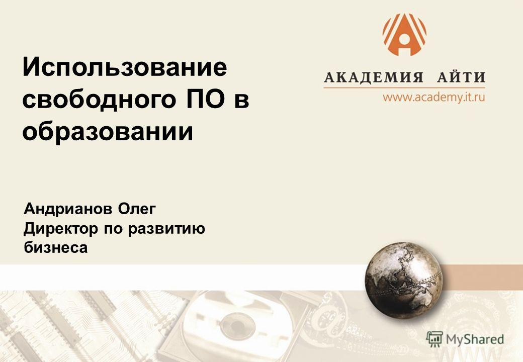 Использование свободного ПО в образовании Андрианов Олег Директор по развитию бизнеса