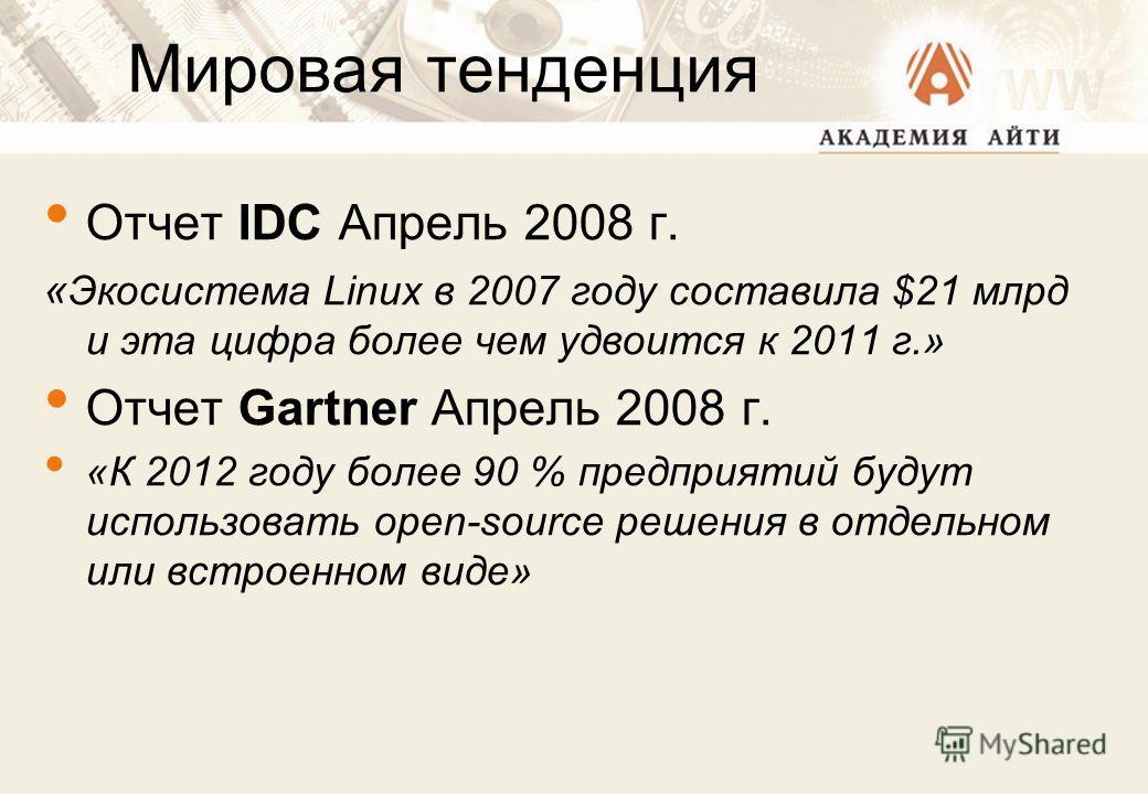 Мировая тенденция Отчет IDC Апрель 2008 г. « Экосистема Linux в 2007 году составила $21 млрд и эта цифра более чем удвоится к 2011 г.» Отчет Gartner Апрель 2008 г. «К 2012 году более 90 % предприятий будут использовать open-source решения в отдельном