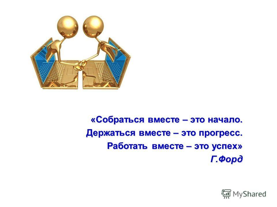 «Собраться вместе – это начало. Держаться вместе – это прогресс. Работать вместе – это успех» Г.Форд