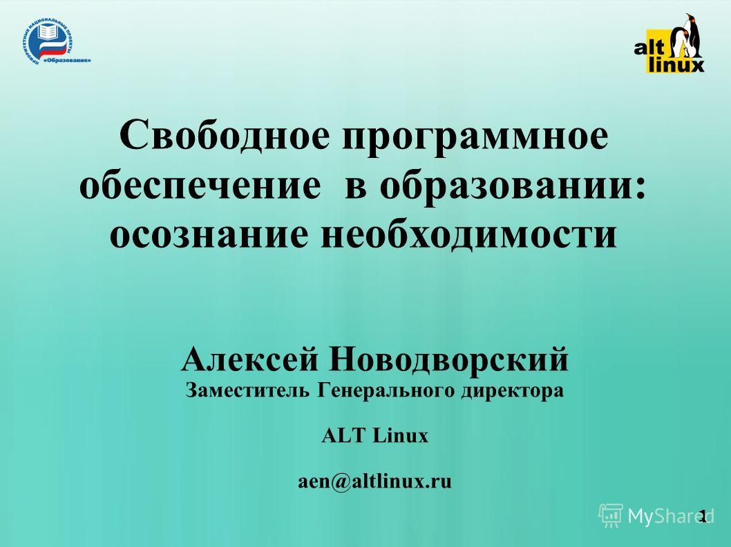 1 Свободное программное обеспечение в образовании: осознание необходимости Алексей Новодворский Заместитель Генерального директора ALT Linux aen@altlinux.ru